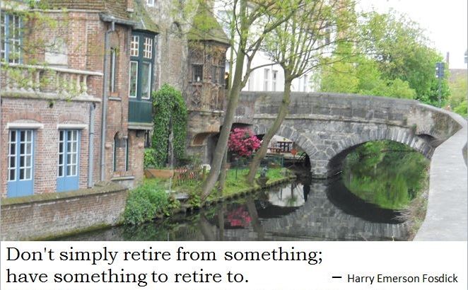 """Don't simply retire from something; have something to retire to."" - Harry Emerson Fosdick"